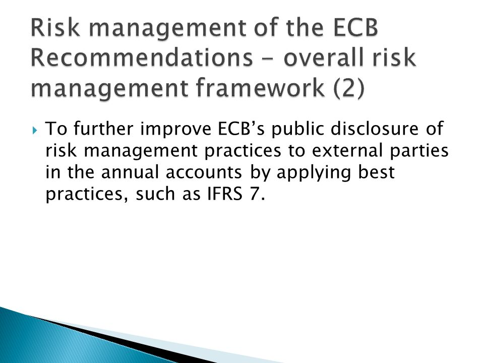  To further improve ECB's public disclosure of risk management practices to external parties in the annual accounts by applying best practices, such as IFRS 7.