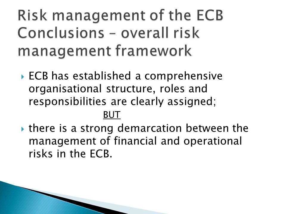  ECB has established a comprehensive organisational structure, roles and responsibilities are clearly assigned; BUT  there is a strong demarcation between the management of financial and operational risks in the ECB.
