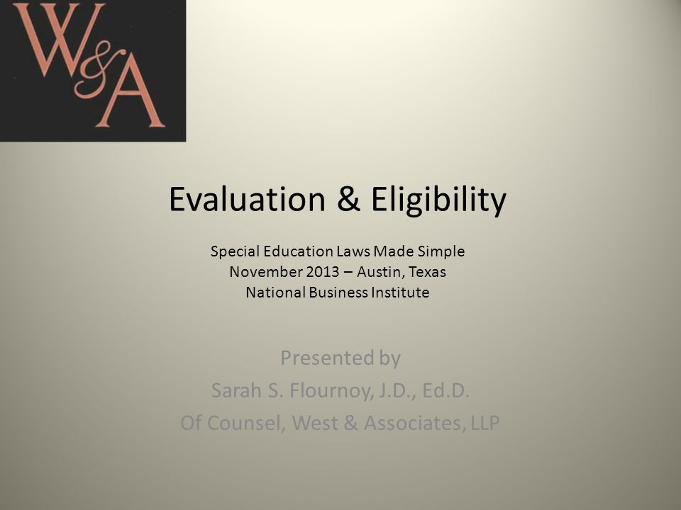 Evaluation & Eligibility Special Education Laws Made Simple November 2013 – Austin, Texas National Business Institute Presented by Sarah S.