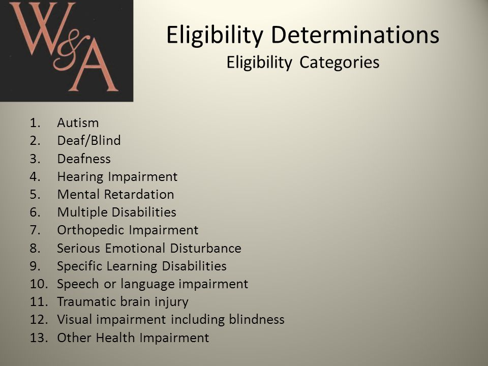 Eligibility Determinations Eligibility Categories 1.Autism 2.Deaf/Blind 3.Deafness 4.Hearing Impairment 5.Mental Retardation 6.Multiple Disabilities 7.Orthopedic Impairment 8.Serious Emotional Disturbance 9.Specific Learning Disabilities 10.Speech or language impairment 11.Traumatic brain injury 12.Visual impairment including blindness 13.Other Health Impairment