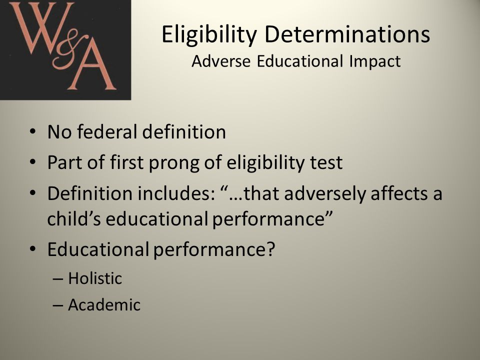 Eligibility Determinations Adverse Educational Impact No federal definition Part of first prong of eligibility test Definition includes: …that adversely affects a child's educational performance Educational performance.