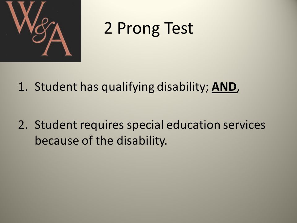 2 Prong Test 1.Student has qualifying disability; AND, 2.Student requires special education services because of the disability.
