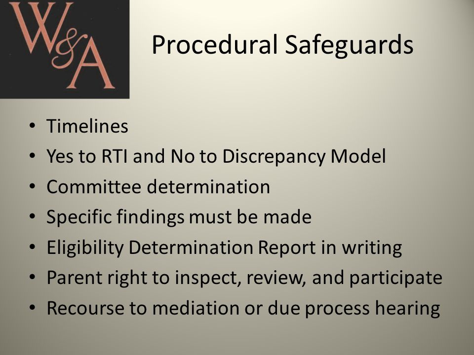 Procedural Safeguards Timelines Yes to RTI and No to Discrepancy Model Committee determination Specific findings must be made Eligibility Determination Report in writing Parent right to inspect, review, and participate Recourse to mediation or due process hearing