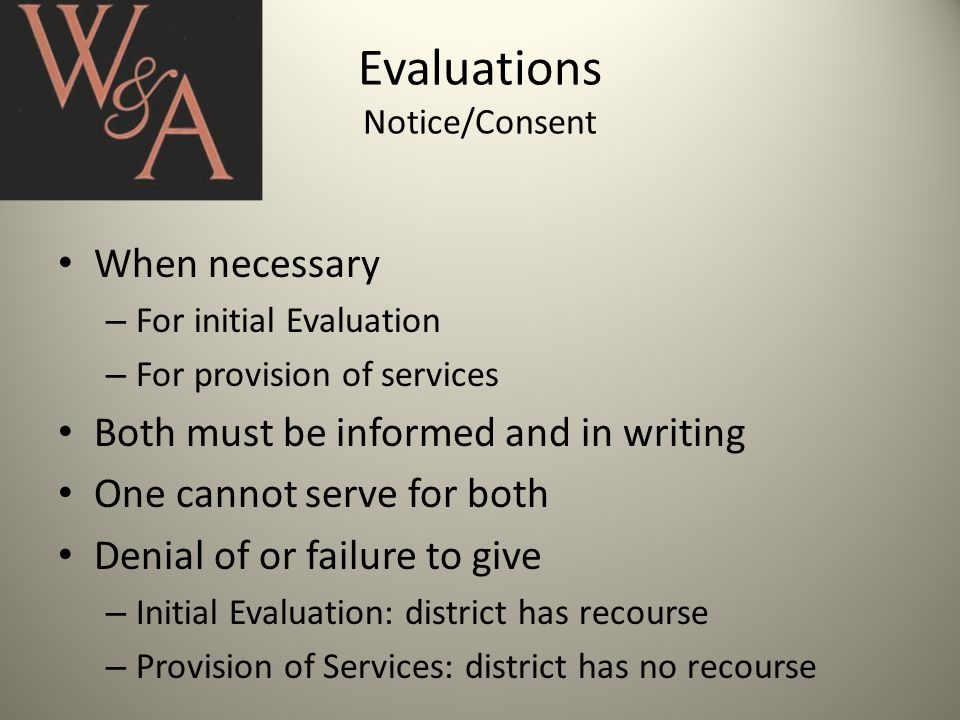 Evaluations Notice/Consent When necessary – For initial Evaluation – For provision of services Both must be informed and in writing One cannot serve for both Denial of or failure to give – Initial Evaluation: district has recourse – Provision of Services: district has no recourse