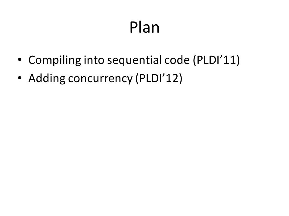 Plan Compiling into sequential code (PLDI'11) Adding concurrency (PLDI'12)