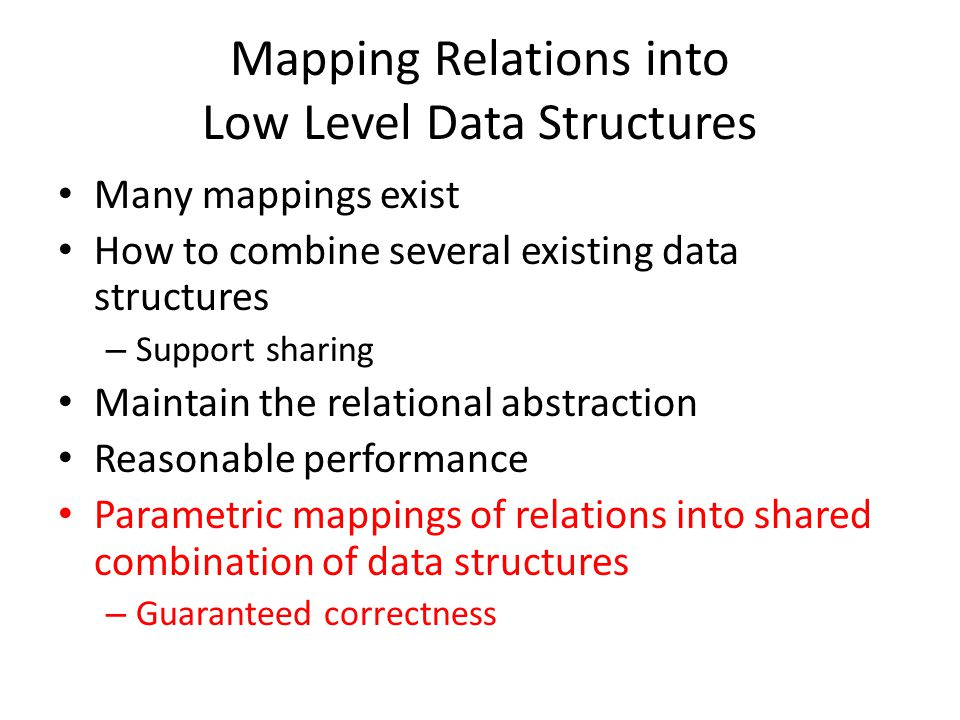 Mapping Relations into Low Level Data Structures Many mappings exist How to combine several existing data structures – Support sharing Maintain the relational abstraction Reasonable performance Parametric mappings of relations into shared combination of data structures – Guaranteed correctness