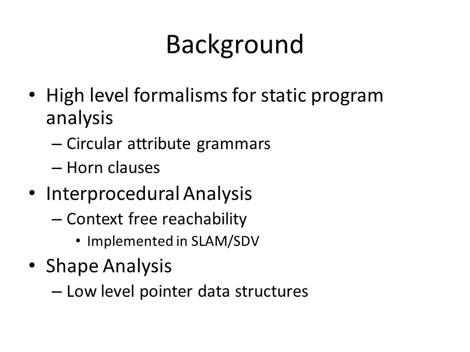 Background High level formalisms for static program analysis – Circular attribute grammars – Horn clauses Interprocedural Analysis – Context free reachability Implemented in SLAM/SDV Shape Analysis – Low level pointer data structures