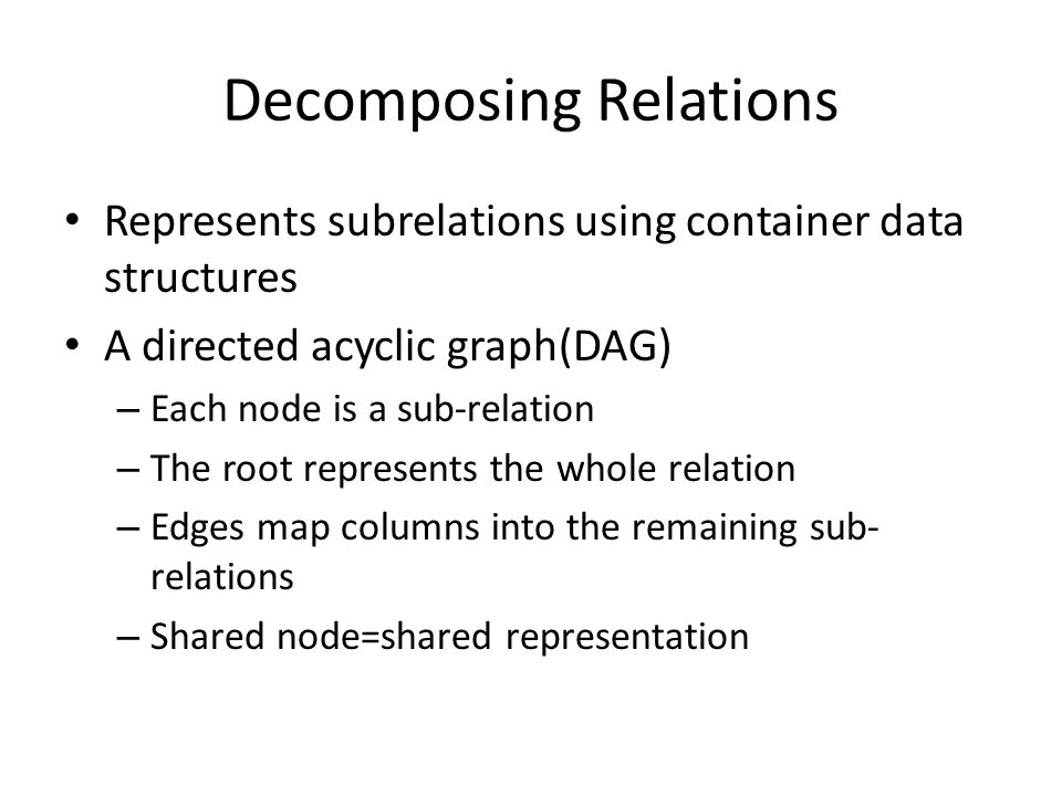 Decomposing Relations Represents subrelations using container data structures A directed acyclic graph(DAG) – Each node is a sub-relation – The root represents the whole relation – Edges map columns into the remaining sub- relations – Shared node=shared representation