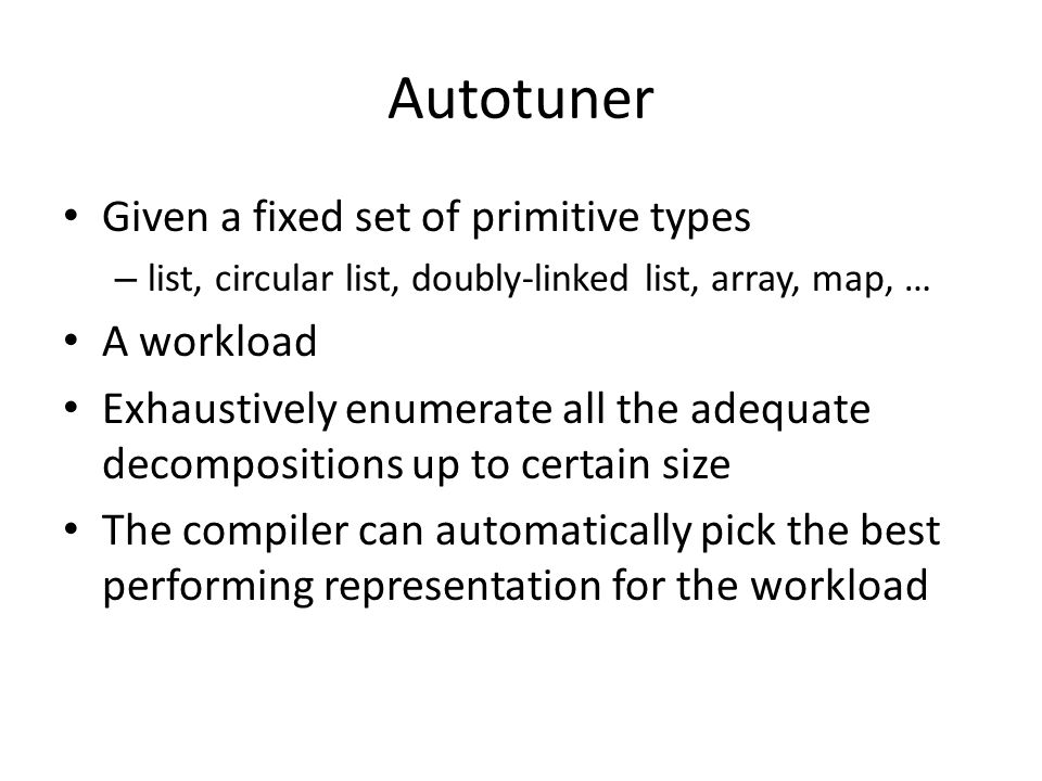 Autotuner Given a fixed set of primitive types – list, circular list, doubly-linked list, array, map, … A workload Exhaustively enumerate all the adequate decompositions up to certain size The compiler can automatically pick the best performing representation for the workload