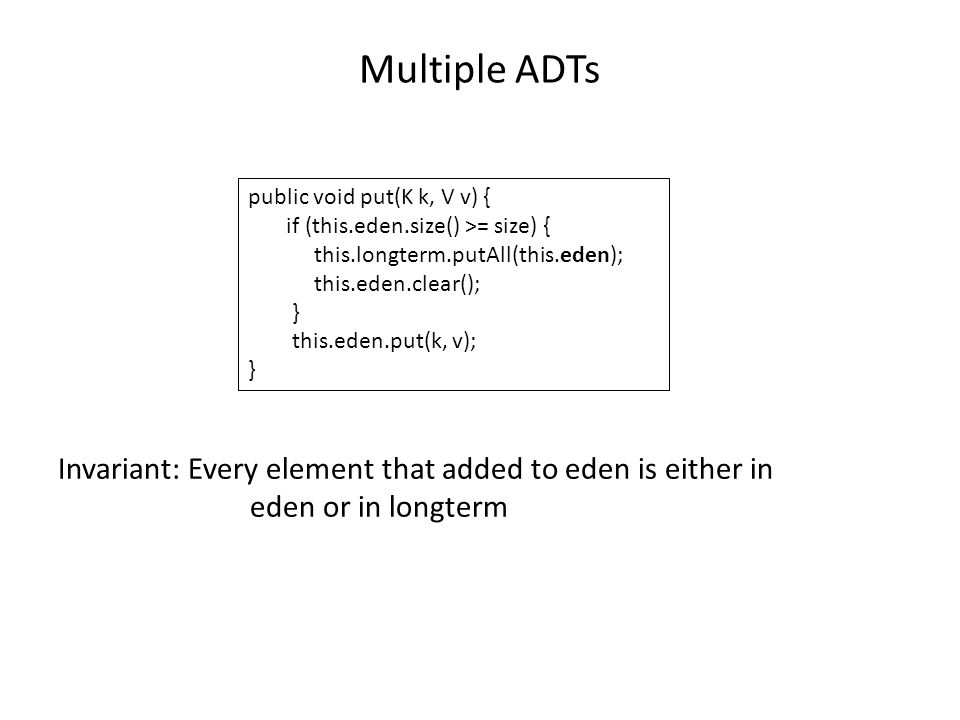 Multiple ADTs Invariant: Every element that added to eden is either in eden or in longterm public void put(K k, V v) { if (this.eden.size() >= size) { this.longterm.putAll(this.eden); this.eden.clear(); } this.eden.put(k, v); }