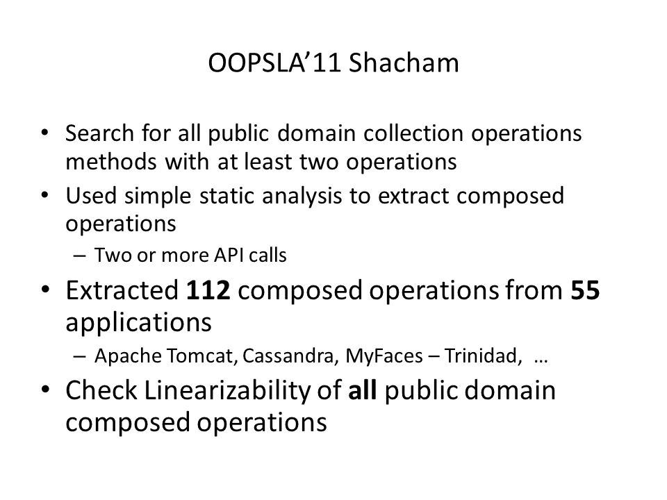 OOPSLA'11 Shacham Search for all public domain collection operations methods with at least two operations Used simple static analysis to extract composed operations – Two or more API calls Extracted 112 composed operations from 55 applications – Apache Tomcat, Cassandra, MyFaces – Trinidad, … Check Linearizability of all public domain composed operations
