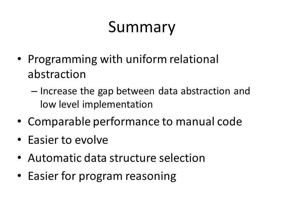 Summary Programming with uniform relational abstraction – Increase the gap between data abstraction and low level implementation Comparable performance to manual code Easier to evolve Automatic data structure selection Easier for program reasoning