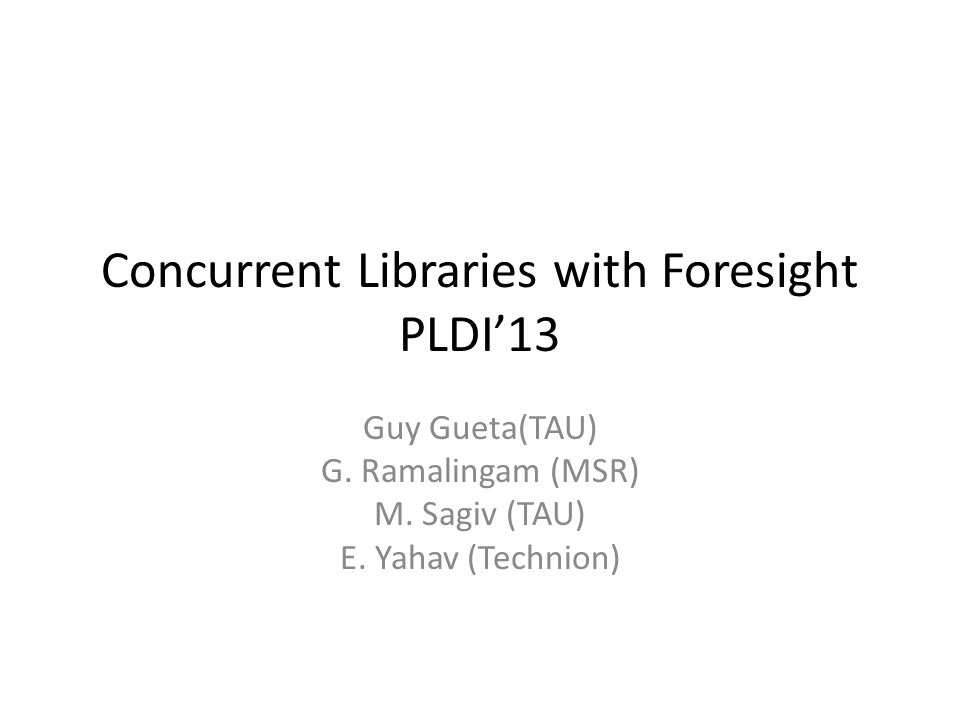 Concurrent Libraries with Foresight PLDI'13 Guy Gueta(TAU) G.