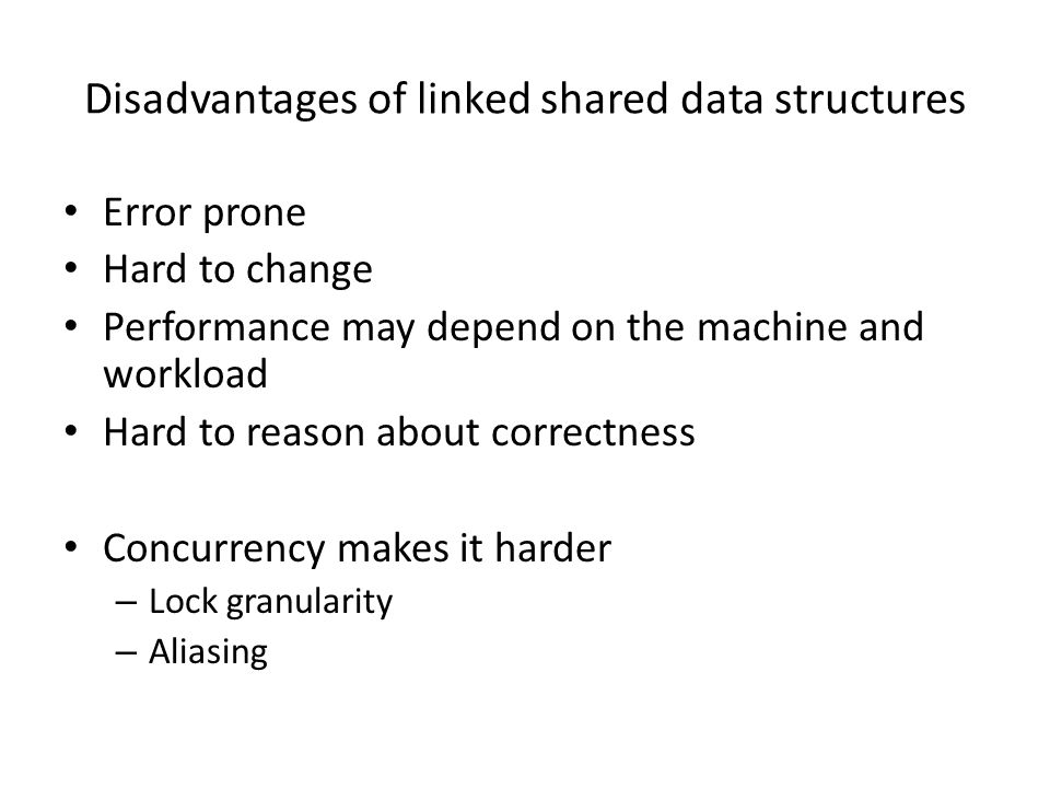 Disadvantages of linked shared data structures Error prone Hard to change Performance may depend on the machine and workload Hard to reason about correctness Concurrency makes it harder – Lock granularity – Aliasing