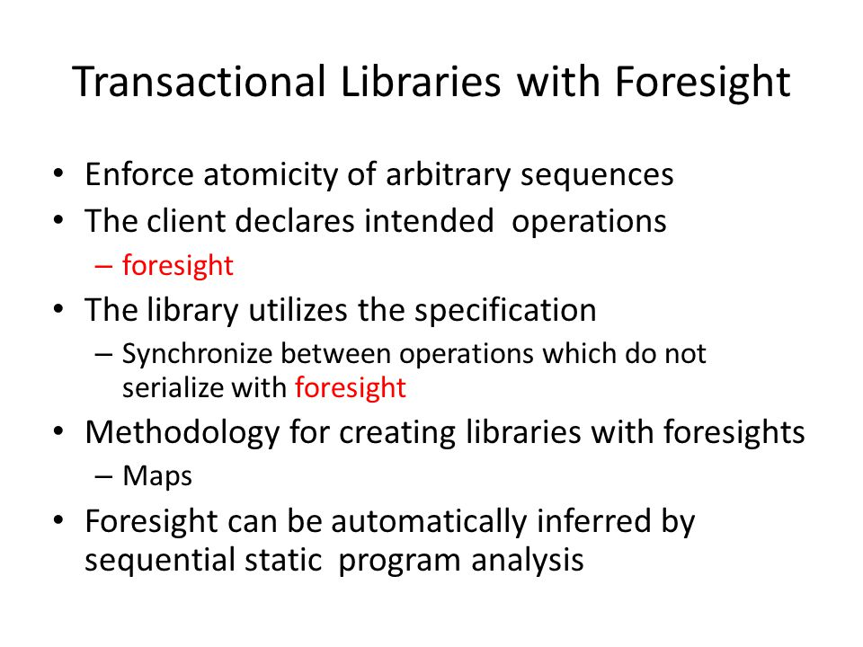 Transactional Libraries with Foresight Enforce atomicity of arbitrary sequences The client declares intended operations – foresight The library utilizes the specification – Synchronize between operations which do not serialize with foresight Methodology for creating libraries with foresights – Maps Foresight can be automatically inferred by sequential static program analysis