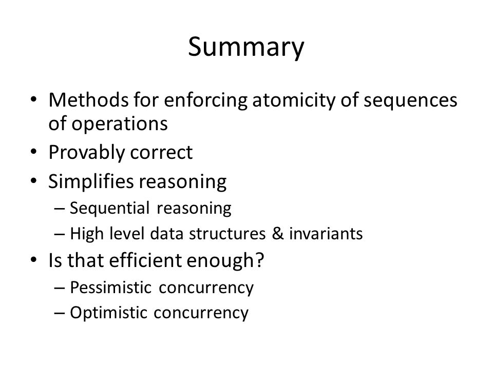 Summary Methods for enforcing atomicity of sequences of operations Provably correct Simplifies reasoning – Sequential reasoning – High level data structures & invariants Is that efficient enough.