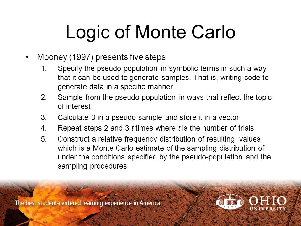 Logic of Monte Carlo Mooney (1997) presents five steps 1.Specify the pseudo-population in symbolic terms in such a way that it can be used to generate samples.