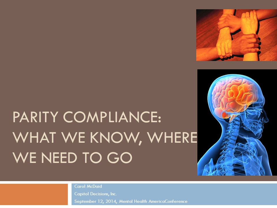 PARITY COMPLIANCE: WHAT WE KNOW, WHERE WE NEED TO GO Carol McDaid Capitol Decisions, Inc.