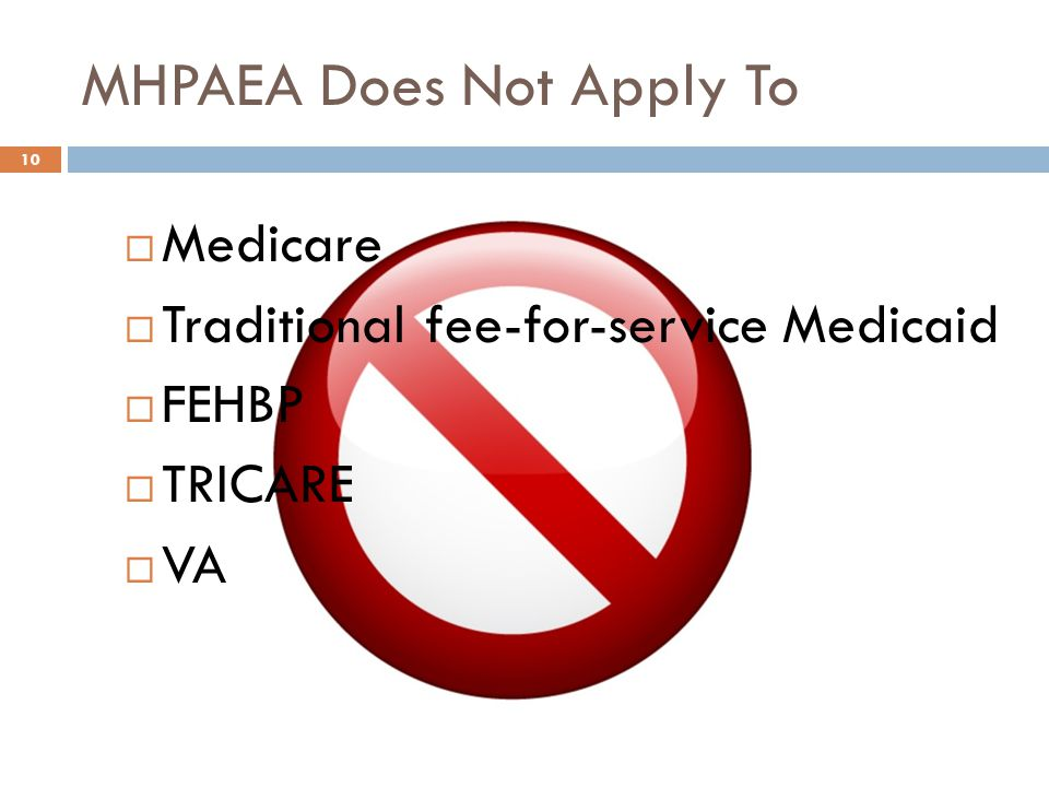  Medicare  Traditional fee-for-service Medicaid  FEHBP  TRICARE  VA MHPAEA Does Not Apply To 10