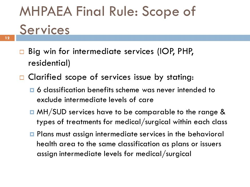 MHPAEA Final Rule: Scope of Services  Big win for intermediate services (IOP, PHP, residential)  Clarified scope of services issue by stating:  6 classification benefits scheme was never intended to exclude intermediate levels of care  MH/SUD services have to be comparable to the range & types of treatments for medical/surgical within each class  Plans must assign intermediate services in the behavioral health area to the same classification as plans or issuers assign intermediate levels for medical/surgical 12