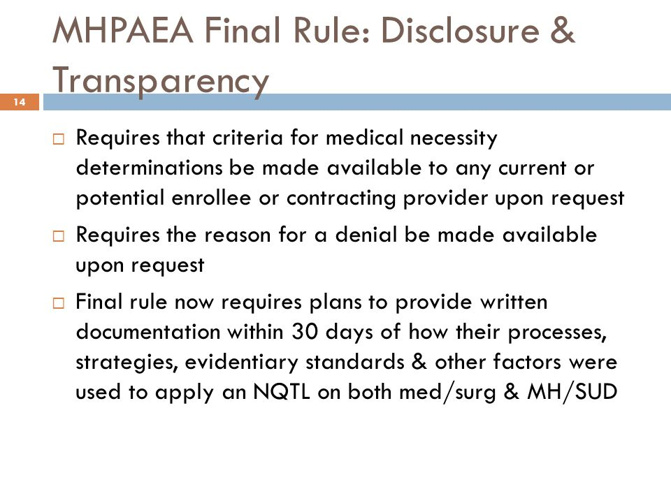 MHPAEA Final Rule: Disclosure & Transparency  Requires that criteria for medical necessity determinations be made available to any current or potential enrollee or contracting provider upon request  Requires the reason for a denial be made available upon request  Final rule now requires plans to provide written documentation within 30 days of how their processes, strategies, evidentiary standards & other factors were used to apply an NQTL on both med/surg & MH/SUD 14