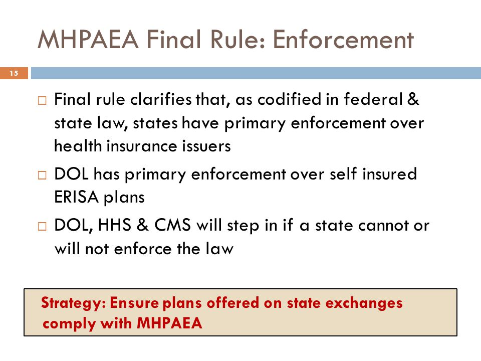 MHPAEA Final Rule: Enforcement  Final rule clarifies that, as codified in federal & state law, states have primary enforcement over health insurance issuers  DOL has primary enforcement over self insured ERISA plans  DOL, HHS & CMS will step in if a state cannot or will not enforce the law 15 Strategy: Ensure plans offered on state exchanges comply with MHPAEA