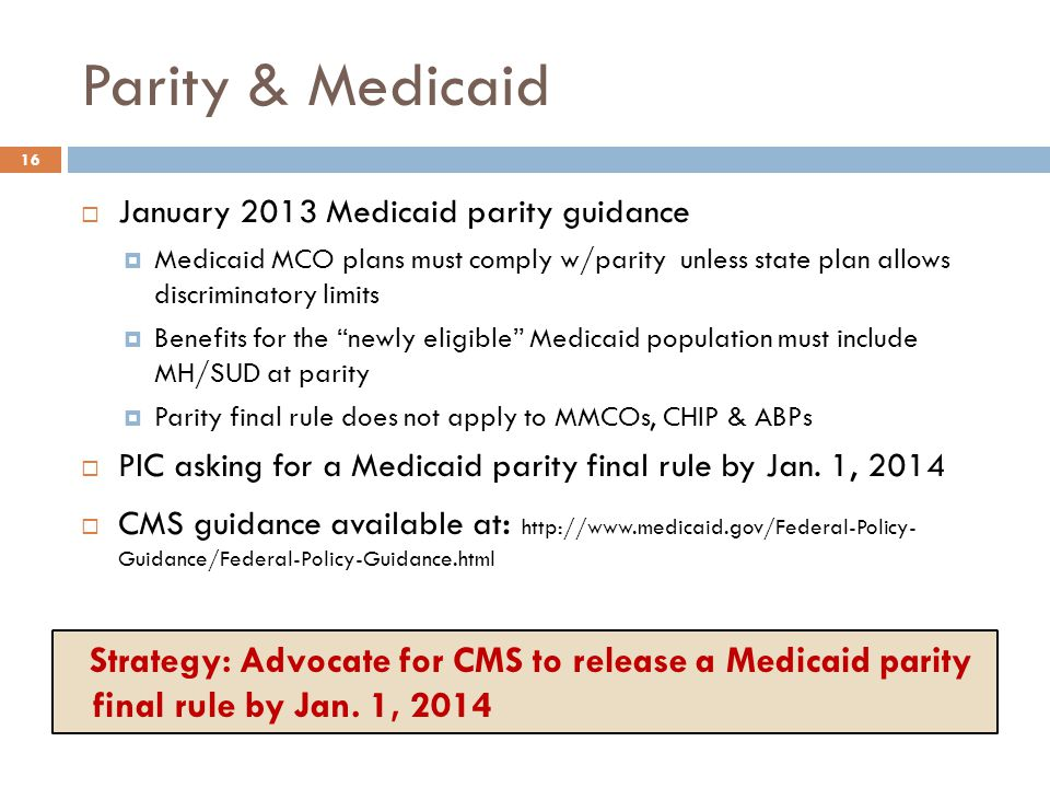 Parity & Medicaid  January 2013 Medicaid parity guidance  Medicaid MCO plans must comply w/parity unless state plan allows discriminatory limits  Benefits for the newly eligible Medicaid population must include MH/SUD at parity  Parity final rule does not apply to MMCOs, CHIP & ABPs  PIC asking for a Medicaid parity final rule by Jan.