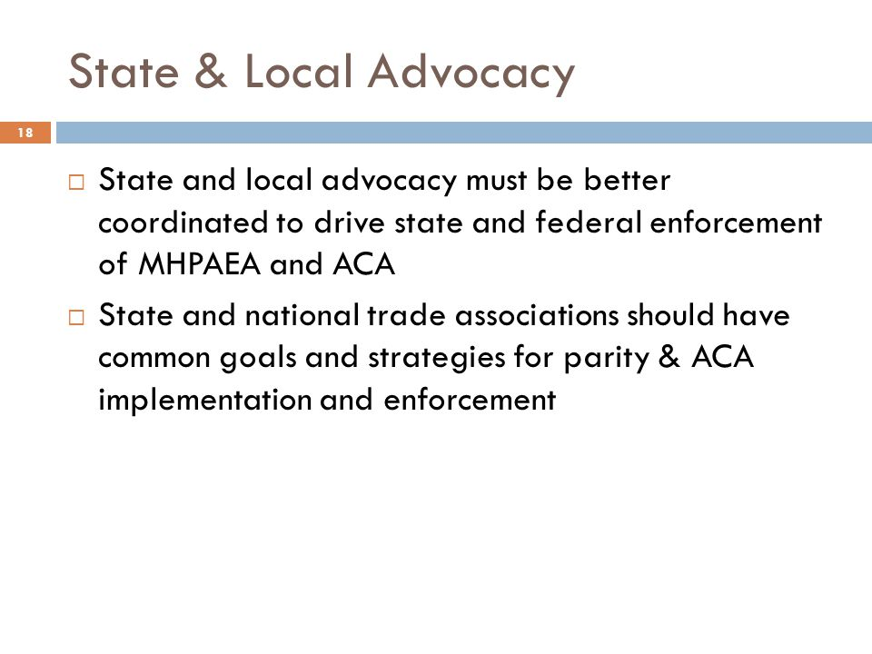 State & Local Advocacy  State and local advocacy must be better coordinated to drive state and federal enforcement of MHPAEA and ACA  State and nati