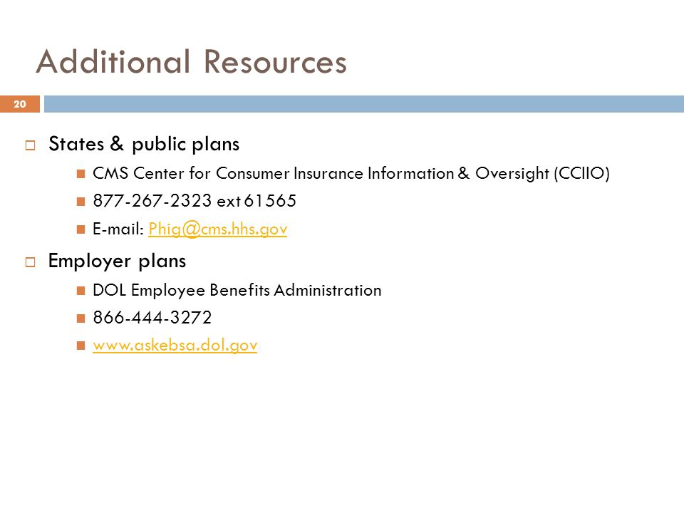 Additional Resources  States & public plans CMS Center for Consumer Insurance Information & Oversight (CCIIO) 877-267-2323 ext 61565 E-mail: Phig@cms.hhs.govPhig@cms.hhs.gov  Employer plans DOL Employee Benefits Administration 866-444-3272 www.askebsa.dol.gov 20