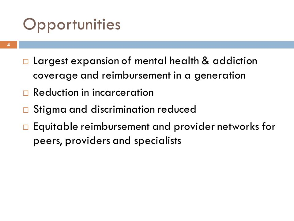 Opportunities  Largest expansion of mental health & addiction coverage and reimbursement in a generation  Reduction in incarceration  Stigma and di