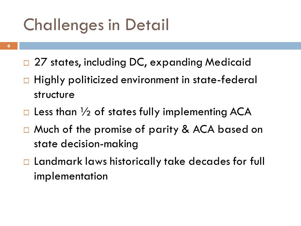 Challenges in Detail  27 states, including DC, expanding Medicaid  Highly politicized environment in state-federal structure  Less than ½ of states fully implementing ACA  Much of the promise of parity & ACA based on state decision-making  Landmark laws historically take decades for full implementation 6