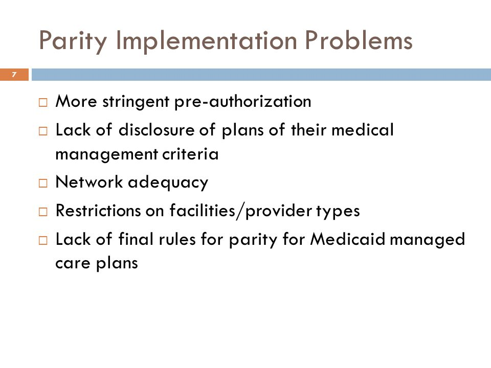 Parity Implementation Problems  More stringent pre-authorization  Lack of disclosure of plans of their medical management criteria  Network adequacy  Restrictions on facilities/provider types  Lack of final rules for parity for Medicaid managed care plans 7
