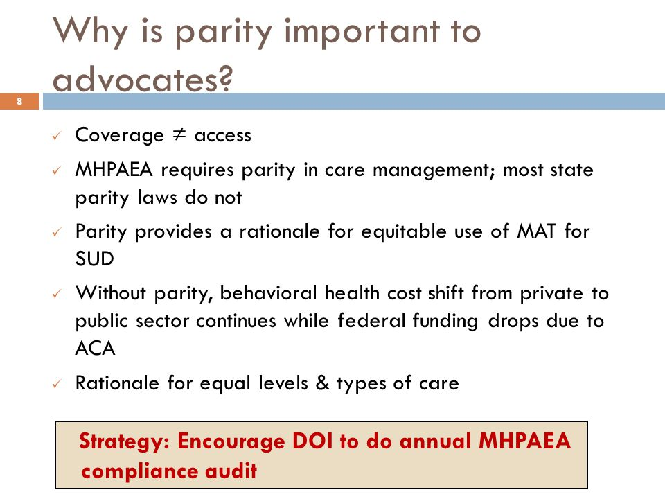 Why is parity important to advocates? 8 Coverage ≠ access MHPAEA requires parity in care management; most state parity laws do not Parity provides a r