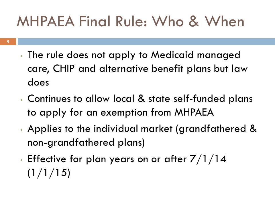 MHPAEA Final Rule: Who & When The rule does not apply to Medicaid managed care, CHIP and alternative benefit plans but law does Continues to allow local & state self-funded plans to apply for an exemption from MHPAEA Applies to the individual market (grandfathered & non-grandfathered plans) Effective for plan years on or after 7/1/14 (1/1/15) 9