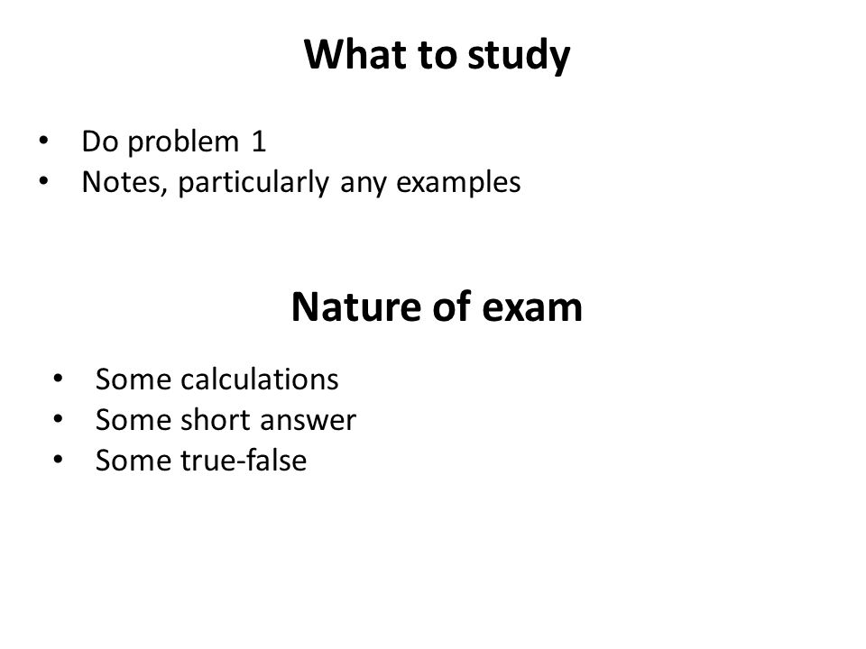 What to study Do problem 1 Notes, particularly any examples Nature of exam Some calculations Some short answer Some true-false