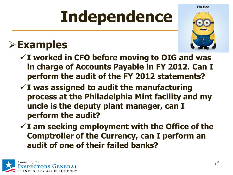 Independence  Examples I worked in CFO before moving to OIG and was in charge of Accounts Payable in FY 2012. Can I perform the audit of the FY 2012