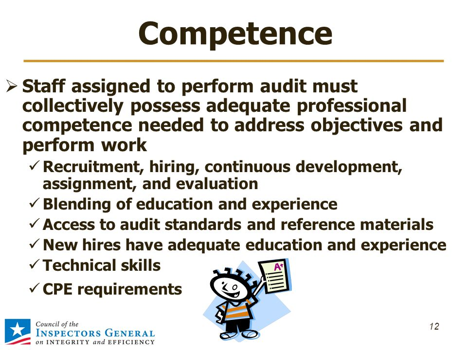Competence  Staff assigned to perform audit must collectively possess adequate professional competence needed to address objectives and perform work