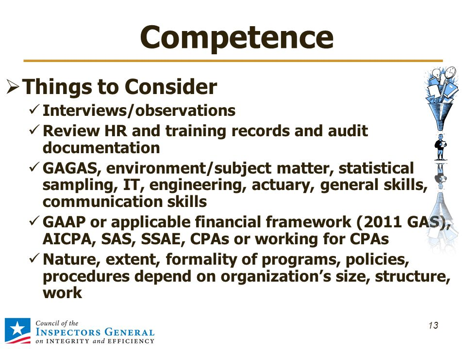 Competence  Things to Consider Interviews/observations Review HR and training records and audit documentation GAGAS, environment/subject matter, statistical sampling, IT, engineering, actuary, general skills, communication skills GAAP or applicable financial framework (2011 GAS), AICPA, SAS, SSAE, CPAs or working for CPAs Nature, extent, formality of programs, policies, procedures depend on organization's size, structure, work 13
