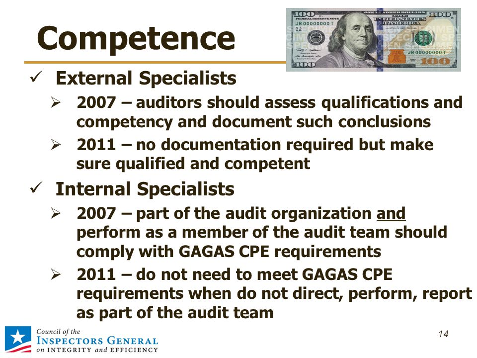 Competence External Specialists  2007 – auditors should assess qualifications and competency and document such conclusions  2011 – no documentation required but make sure qualified and competent Internal Specialists  2007 – part of the audit organization and perform as a member of the audit team should comply with GAGAS CPE requirements  2011 – do not need to meet GAGAS CPE requirements when do not direct, perform, report as part of the audit team 14