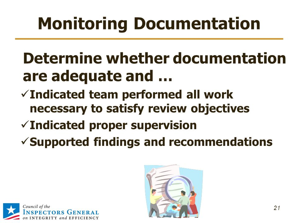 Monitoring Documentation 21 Determine whether documentation are adequate and … Indicated team performed all work necessary to satisfy review objectives Indicated proper supervision Supported findings and recommendations
