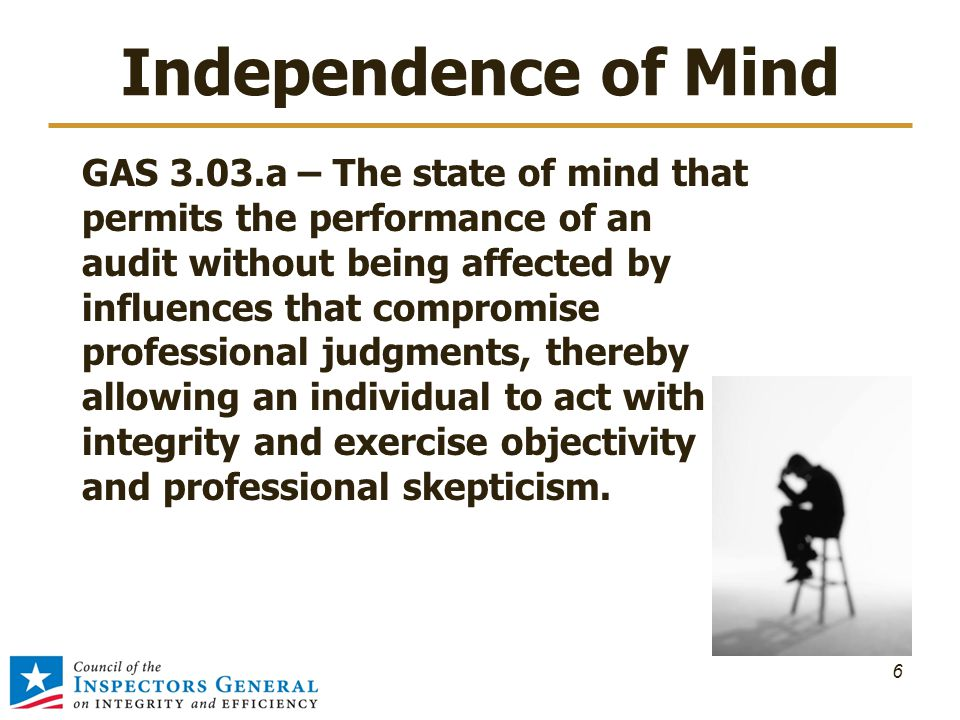 Independence of Mind GAS 3.03.a – The state of mind that permits the performance of an audit without being affected by influences that compromise professional judgments, thereby allowing an individual to act with integrity and exercise objectivity and professional skepticism.