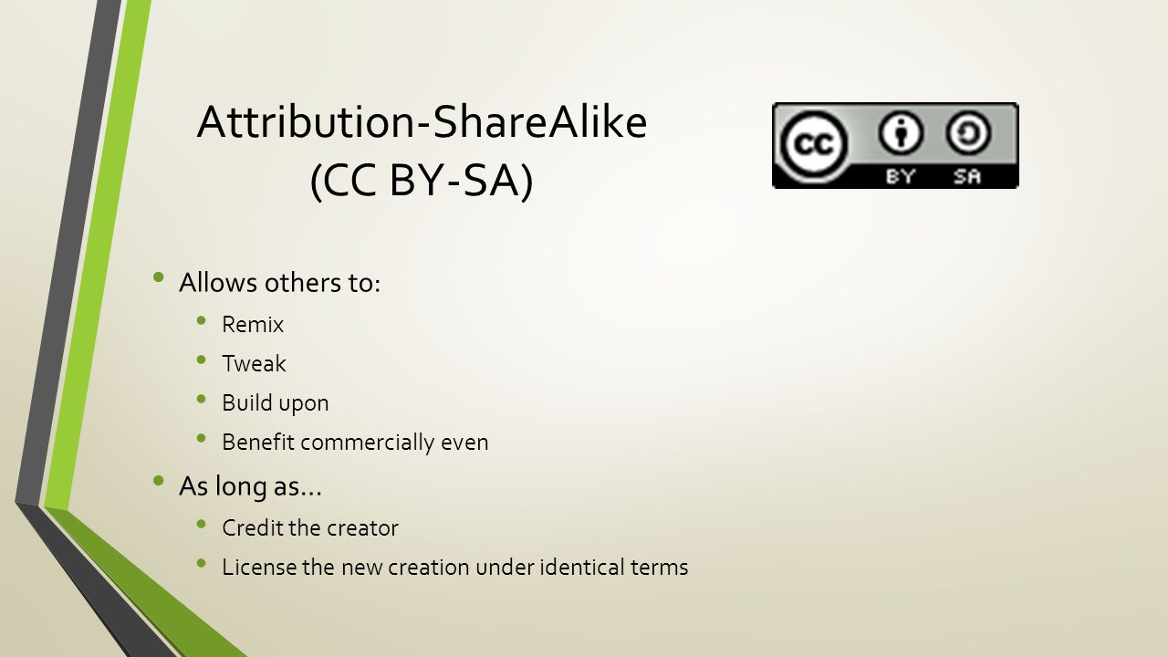 Attribution-ShareAlike (CC BY-SA) Allows others to: Remix Tweak Build upon Benefit commercially even As long as… Credit the creator License the new creation under identical terms
