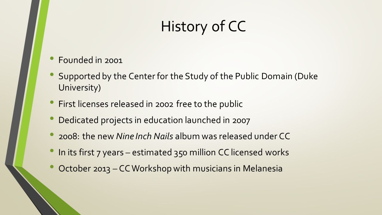 History of CC Founded in 2001 Supported by the Center for the Study of the Public Domain (Duke University) First licenses released in 2002 free to the public Dedicated projects in education launched in 2007 2008: the new Nine Inch Nails album was released under CC In its first 7 years – estimated 350 million CC licensed works October 2013 – CC Workshop with musicians in Melanesia