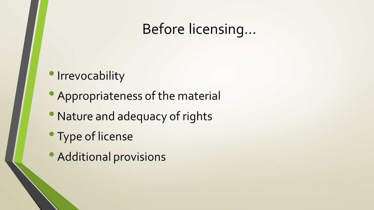 Before licensing… Irrevocability Appropriateness of the material Nature and adequacy of rights Type of license Additional provisions