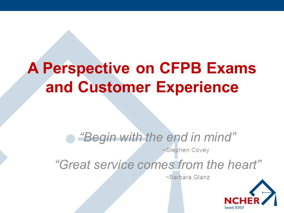 A Perspective on CFPB Exams and Customer Experience Begin with the end in mind ~Stephen Covey Great service comes from the heart ~Barbara Glanz