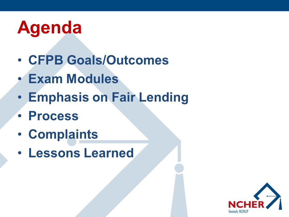 Agenda CFPB Goals/Outcomes Exam Modules Emphasis on Fair Lending Process Complaints Lessons Learned