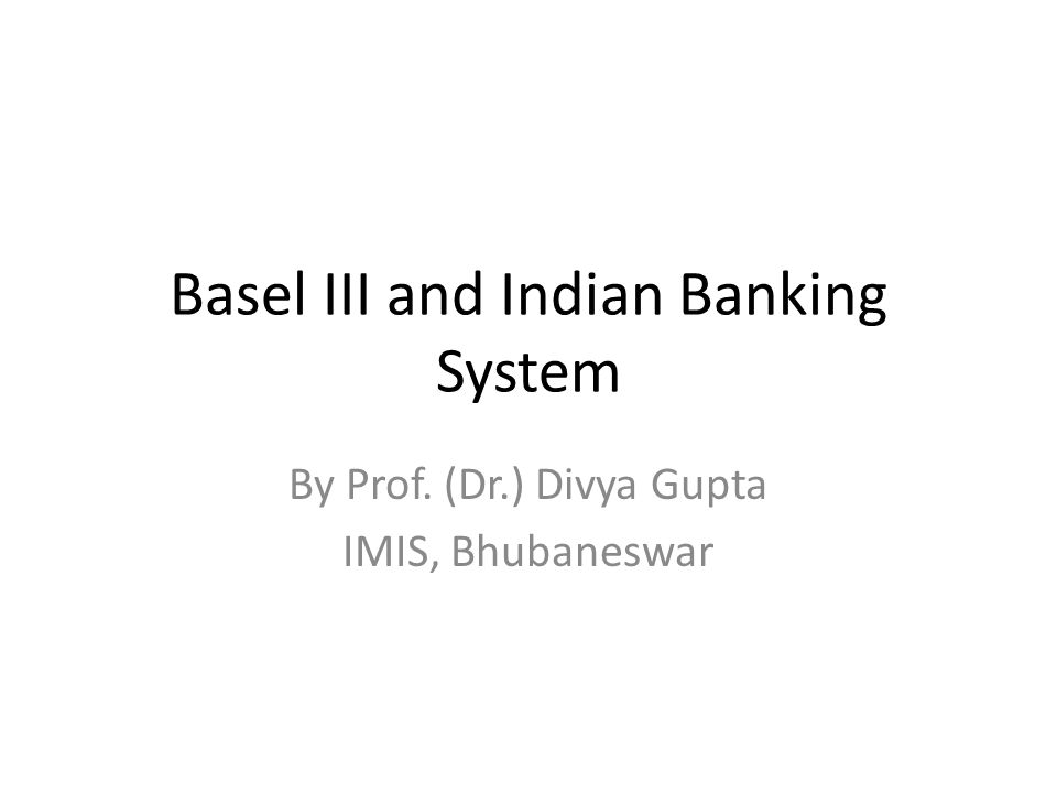 Basel III and Indian Banking System By Prof. (Dr.) Divya Gupta IMIS, Bhubaneswar