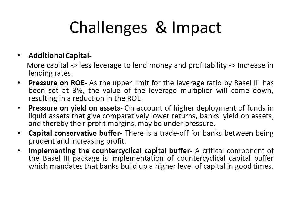 Challenges & Impact Additional Capital- More capital -> less leverage to lend money and profitability -> Increase in lending rates. Pressure on ROE- A