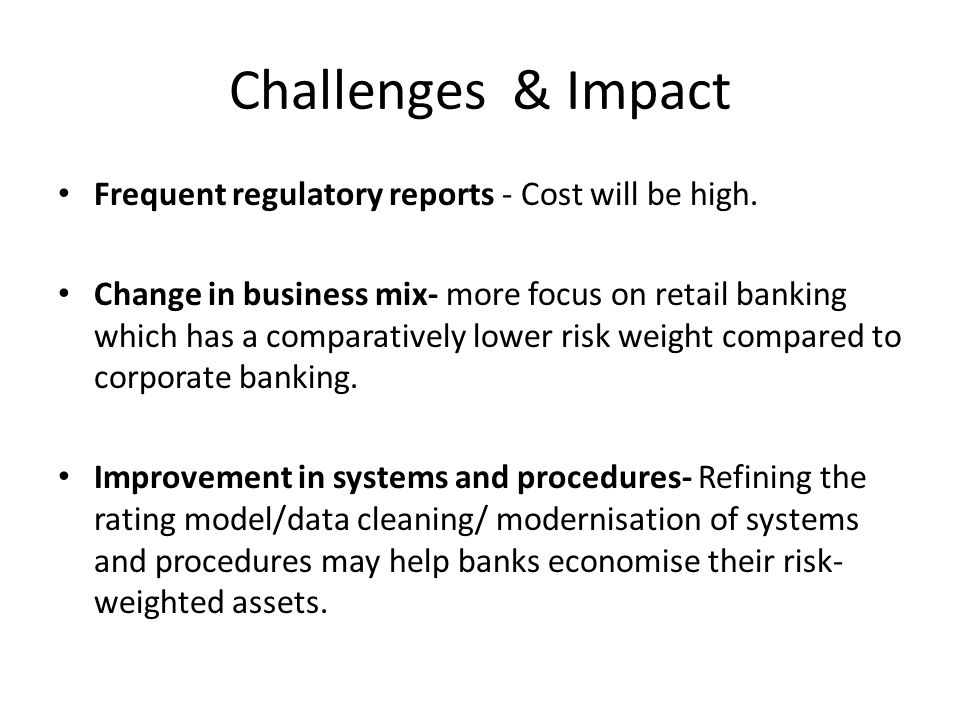 Challenges & Impact Frequent regulatory reports - Cost will be high.