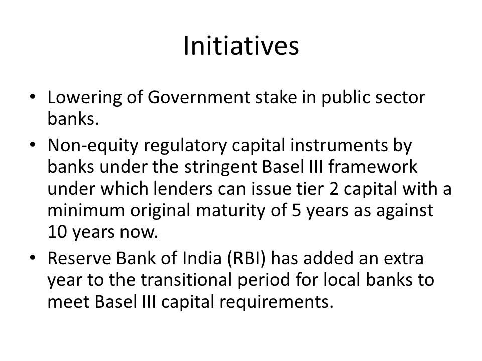 Initiatives Lowering of Government stake in public sector banks. Non-equity regulatory capital instruments by banks under the stringent Basel III fram